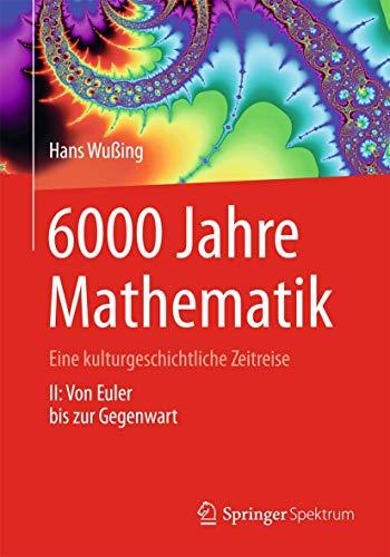 9783642319983: 6000 Jahre Mathematik: Eine kulturgeschichtliche Zeitreise - 2. Von Euler bis zur Gegenwart (Vom Zählstein zum Computer) (German Edition)
