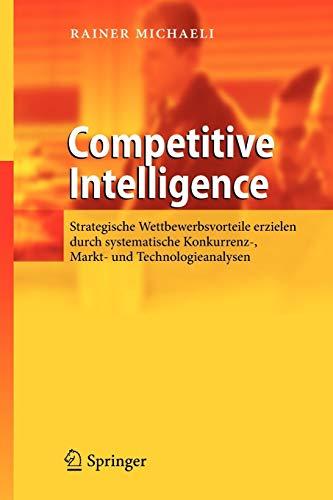 9783642337314: Competitive Intelligence: Strategische Wettbewerbsvorteile erzielen durch systematische Konkurrenz-, Markt- und Technologieanalysen