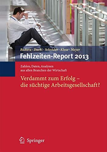 9783642371165: Fehlzeiten-Report 2013: Verdammt zum Erfolg - Die süchtige Arbeitsgesellschaft? (German Edition)