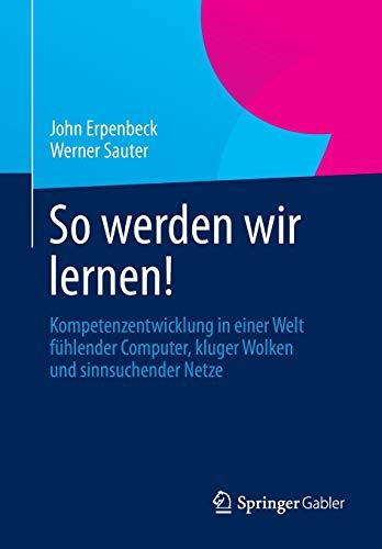 9783642371806: So werden wir lernen!: Kompetenzentwicklung in einer Welt fühlender Computer, kluger Wolken und sinnsuchender Netze (German Edition)