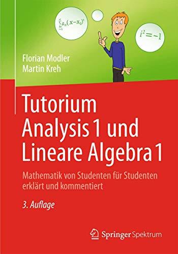 9783642373657: Tutorium Analysis 1 und Lineare Algebra 1: Mathematik von Studenten fur Studenten erklart und kommentiert
