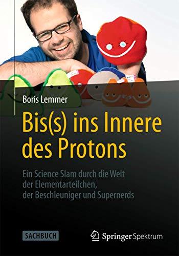 9783642377136: Bis(s) ins Innere des Protons: Ein Science Slam durch die Welt der Elementarteilchen, der Beschleuniger und Supernerds