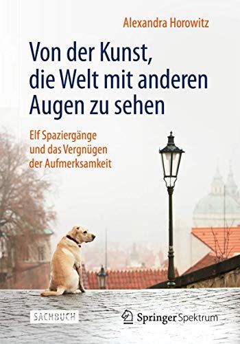Von der Kunst, die Welt mit anderen Augen zu sehen: Elf Spaziergänge und das Vergnügen der Aufmerksamkeit (German Edition) (9783642377440) by Alexandra Horowitz