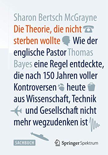 9783642377693: Die Theorie, die nicht sterben wollte: Wie der englische Pastor Thomas Bayes eine Regel entdeckte, die nach 150 Jahren voller Kontroversen heute aus nicht mehr wegzudenken ist (German Edition)