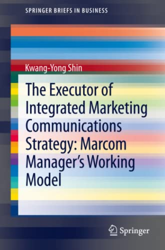9783642380907: The Executor of Integrated Marketing Communications Strategy: Marcom Manager's Working Model (Springer Briefs in Business)