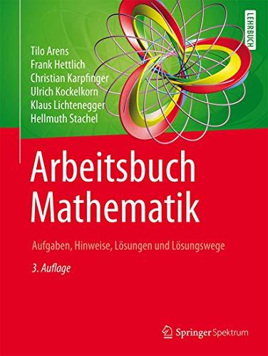 Arbeitsbuch Mathematik: Aufgaben, Hinweise, Lösungen und Lösungswege: Tilo Arens; Frank
