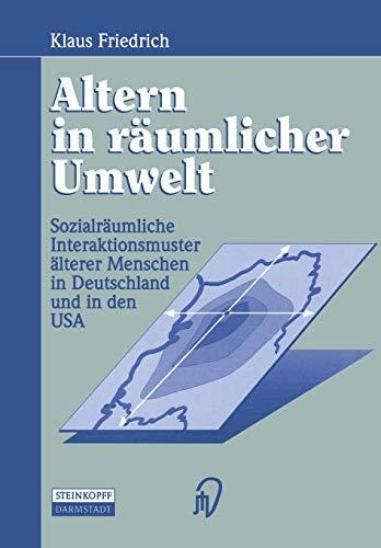 Altern in Raumlicher Umwelt: Sozialraumliche Interaktionsmuster Alterer Menschen in Deutschland Und...