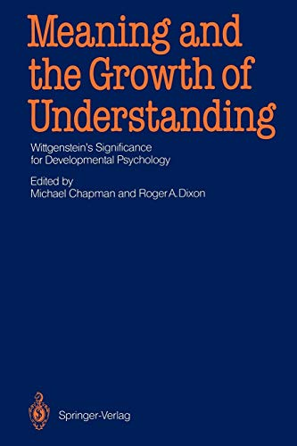 Meaning and the Growth of Understanding: Wittgenstein?s Significance for Developmental Psychology: ...