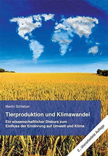 Tierproduktion und Klimawandel: Ein wissenschaftlicher Diskurs zum Einfluss der Ern�hrung auf Umwelt und Klima - Martin Schlatzer