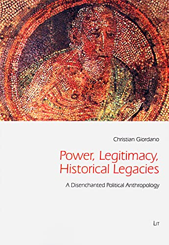9783643801951: Power, Legitimacy, Historical Legacies: A Disenchanted Political Anthropology (Freiburg Studies in Social Anthropology / Freiburger Sozialanthropologische Studien)