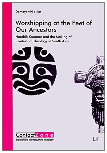 Worshipping at the Feet of Our Ancestors: Hendrik Kraemer and the Making of Contextual Theology in ...