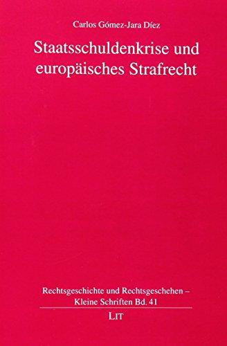 Staatsschuldenkrise und europäisches Strafrecht (Rechtsgeschichte und Rechtsgeschehen: Gómez-Jara Díez, Carlos