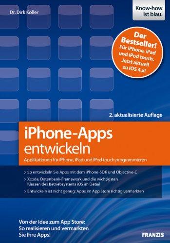 iPhone-Apps entwickeln: Applikationen für iPhone, iPad und iPod to Von der Idee zum App Store: So realisieren und vermarkten Sie Ihre Apps! - Koller, Dirk