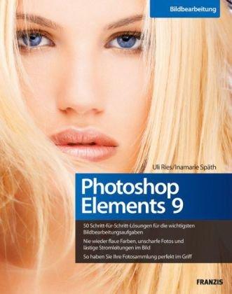 Photoshop Elements 9 - 50 Schritt-für-Schritt-Lösungen für die wichtigsten Bildbearbeitungsaufgaben, nie wieder flaue Farben oder unscharfe Fotos, die eigene Fotosammlung perfekt im Griff - Uli, Ries und Späth Inamarie