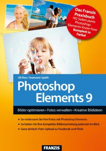 Photoshop Elements 9 - Bilder optimieren, Fotos verwalten, Kreative Bildideen umsetzen - Ries, Uli und Inamarie Späth