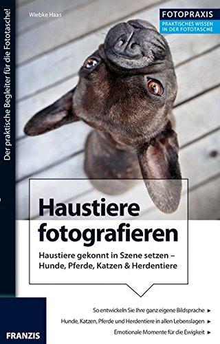 Foto Praxis Haustiere fotografieren: Haustiere gekonnt in Szene setzen - Hunde, Pferde, Katzen & Herdentiere : Haustiere gekonnt in Szene setzen - Hunde, Pferde, Katzen & Herdentiere