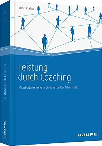 Leistung durch Coaching: Mitarbeiterführung in einer virtuellen: Reiner Czichos