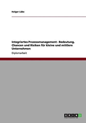 9783656004943: Integriertes Prozessmanagement - Bedeutung, Chancen und Risiken für kleine und mittlere Unternehmen (German Edition)