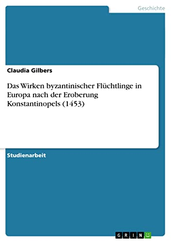Das Wirken Byzantinischer Fluchtlinge in Europa Nach Der Eroberung Konstantinopels (1453): Claudia ...