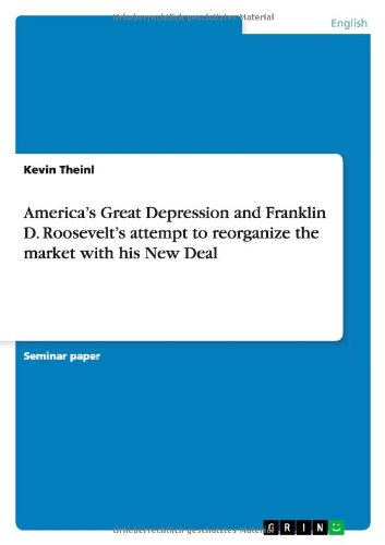 Americas Great Depression and Franklin D. Roosevelts Attempt to Reorganize the Market with His New ...