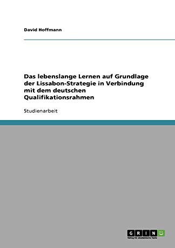 Das lebenslange Lernen auf Grundlage der Lissabon-Strategie in Verbindung mit dem deutschen Qualifikationsrahmen (German Edition) (3656021961) by David Hoffmann
