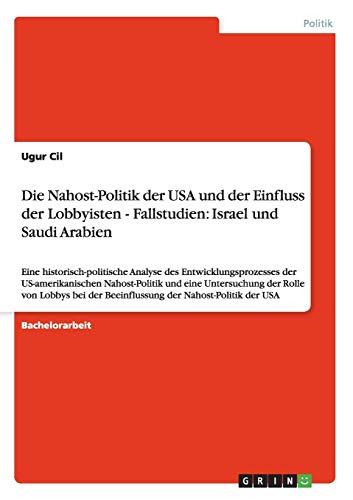 9783656022541: Die Nahost-Politik der USA und der Einfluss der Lobbyisten - Fallstudien: Israel und Saudi Arabien: Eine historisch-politische Analyse des ... der Beeinflussung der Nahost-Politik der USA
