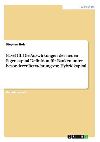 9783656025528: Basel III. Die Auswirkungen der neuen Eigenkapital-Definition für Banken unter besonderer Betrachtung von Hybridkapital