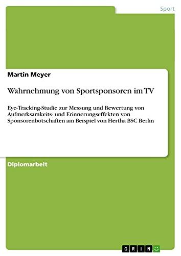 Wahrnehmung von Sportsponsoren im TV: Eye-Tracking-Studie zur Messung und Bewertung von Aufmerksamkeits- und Erinnerungseffekten von Sponsorenbotschaften am Beispiel von Hertha BSC Berlin - Martin Meyer
