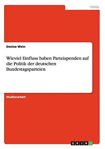 9783656028888: Wieviel Einfluss haben Parteispenden auf die Politik der deutschen Bundestagsparteien (German Edition)