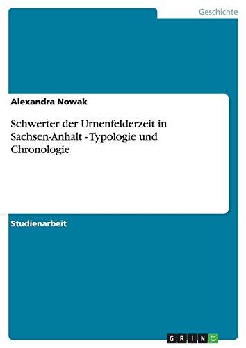 Schwerter Der Urnenfelderzeit in Sachsen-Anhalt - Typologie Und Chronologie: Alexandra Nowak