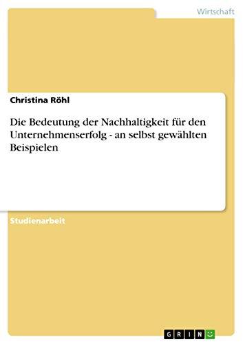9783656040293: Die Bedeutung der Nachhaltigkeit für den Unternehmenserfolg - an selbst gewählten Beispielen (German Edition)