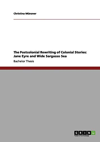 The Postcolonial Rewriting of Colonial Stories: Jane Eyre and Wide Sargasso Sea: Christina M. Nzner