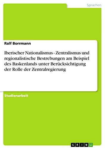 Iberischer Nationalismus - Zentralismus Und Regionalistische Bestrebungen Am Beispiel Des ...