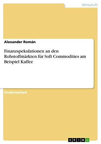 Finanzspekulationen an Den Rohstoffmarkten Fur Soft Commodities Am Beispiel Kaffee: Alexander Rom N...