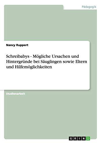 Schreibabys - Mogliche Ursachen Und Hintergrunde Bei Sauglingen Sowie Eltern Und Hilfemoglichkeiten...