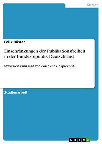 9783656160199: Einschränkungen der Publikationsfreiheit in der Bundesrepublik Deutschland (German Edition)