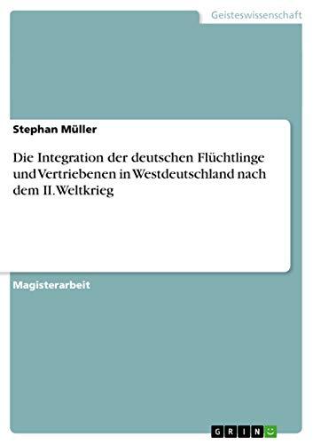 Die Integration der deutschen Flüchtlinge und Vertriebenen in Westdeutschland nach dem ...
