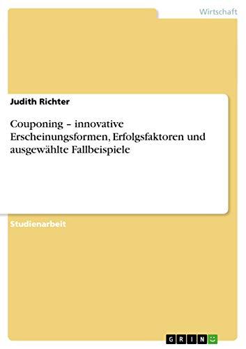 Couponing - Innovative Erscheinungsformen, Erfolgsfaktoren Und Ausgewahlte Fallbeispiele: Judith ...