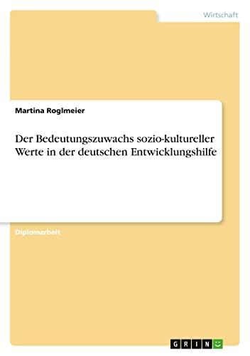 Der Bedeutungszuwachs Sozio-Kultureller Werte in Der Deutschen Entwicklungshilfe: Martina Roglmeier
