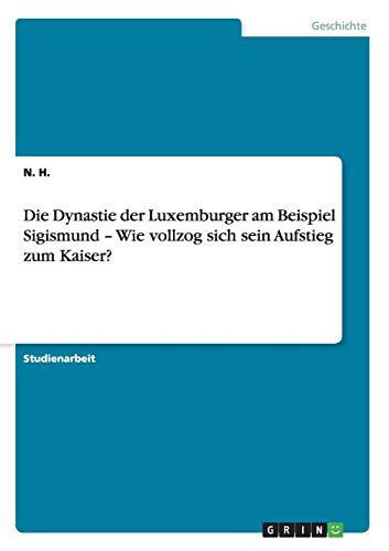 Die Dynastie Der Luxemburger Am Beispiel Sigismund - Wie Vollzog Sich Sein Aufstieg Zum Kaiser?: N....