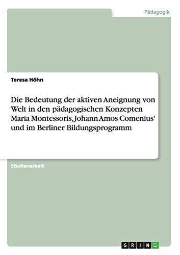 9783656197706: Die Bedeutung der aktiven Aneignung von Welt in den pädagogischen Konzepten Maria Montessoris, Johann Amos Comenius' und im Berliner Bildungsprogramm (German Edition)