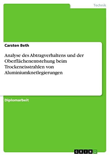 9783656204589: Analyse des Abtragverhaltens und der Oberflächenentstehung beim Trockeneisstrahlen von Aluminiumknetlegierungen (German Edition)