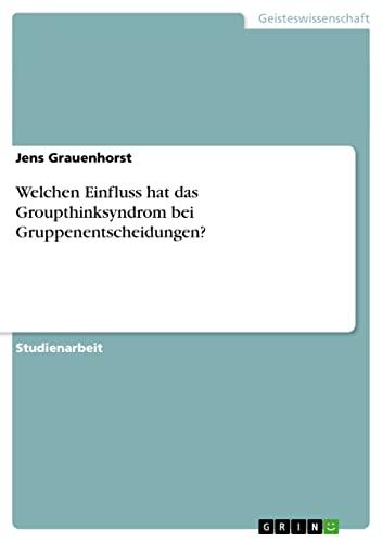 9783656206880: Welchen Einfluss hat das Groupthinksyndrom bei Gruppenentscheidungen? (German Edition)