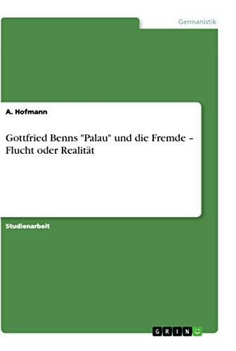 Gottfried Benns Palau Und Die Fremde - Flucht Oder Realitat: A. Hofmann