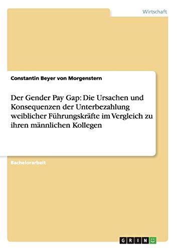 9783656212171: Der Gender Pay Gap: Die Ursachen und Konsequenzen der Unterbezahlung weiblicher Führungskräfte im Vergleich zu ihren männlichen Kollegen (German Edition)
