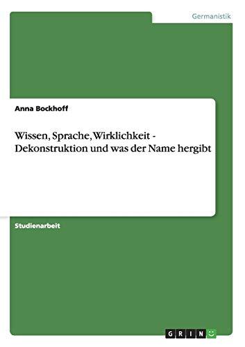 Wissen, Sprache, Wirklichkeit - Dekonstruktion Und Was Der Name Hergibt: Anna Bockhoff