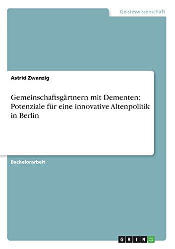 Gemeinschaftsgartnern Mit Dementen: Potenziale Fur Eine Innovative Altenpolitik in Berlin: Astrid ...