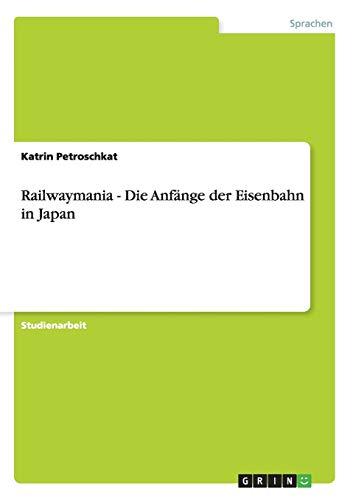 Railwaymania - Die Anfange Der Eisenbahn in Japan: Katrin Petroschkat