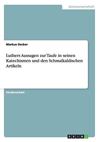 Luthers Aussagen Zur Taufe in Seinen Katechismen Und Den Schmalkaldischen Artikeln: Markus Decker