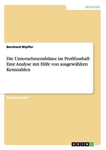 Die Unternehmensbilanz Im Profifussball: Eine Analyse Mit Hilfe Von Ausgewahlten Kennzahlen: ...